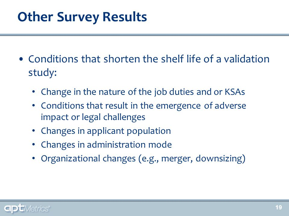19 Conditions that shorten the shelf life of a validation study: Change in the nature of the job duties and or KSAs Conditions that result in the emer