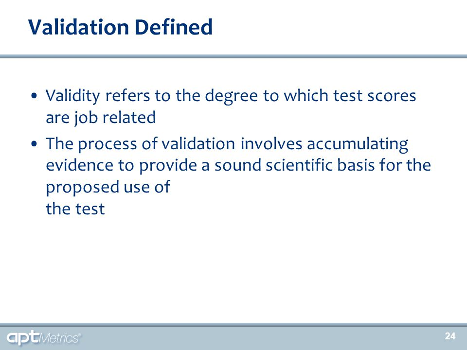 24 Validity refers to the degree to which test scores are job related The process of validation involves accumulating evidence to provide a sound scie