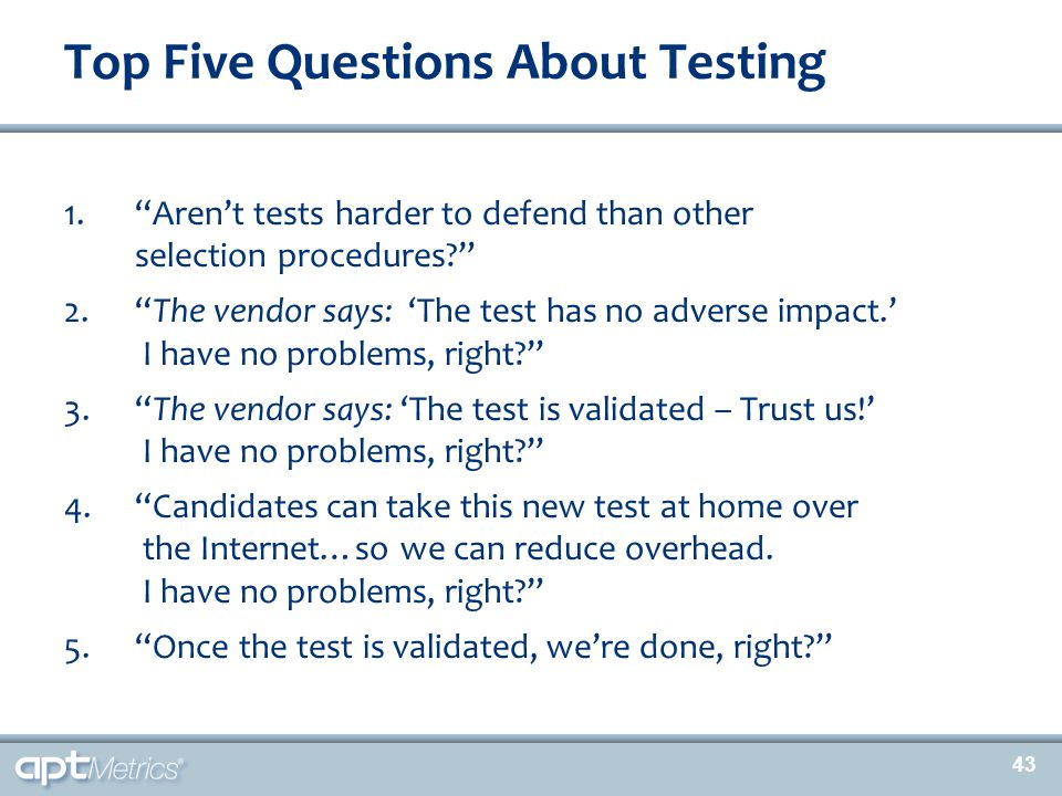 "43 1.""Aren't tests harder to defend than other selection procedures?"" 2.""The vendor says: 'The test has no adverse impact.' I have no problems, right?"