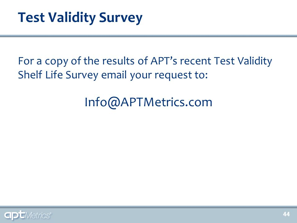 44 For a copy of the results of APT's recent Test Validity Shelf Life Survey email your request to: Info@APTMetrics.com Test Validity Survey 44
