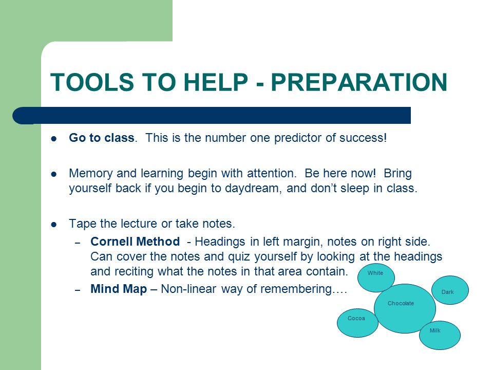TOOLS TO HELP - PREPARATION Go to class. This is the number one predictor of success.