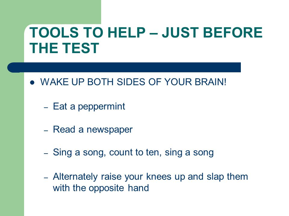 TOOLS TO HELP – JUST BEFORE THE TEST WAKE UP BOTH SIDES OF YOUR BRAIN.