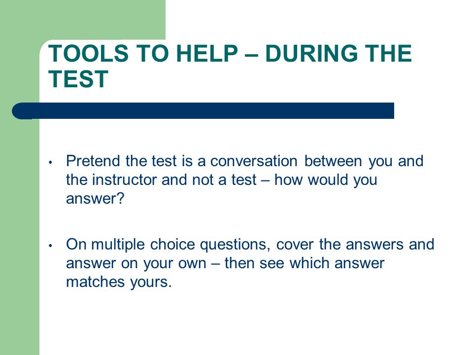 TOOLS TO HELP – DURING THE TEST Pretend the test is a conversation between you and the instructor and not a test – how would you answer.