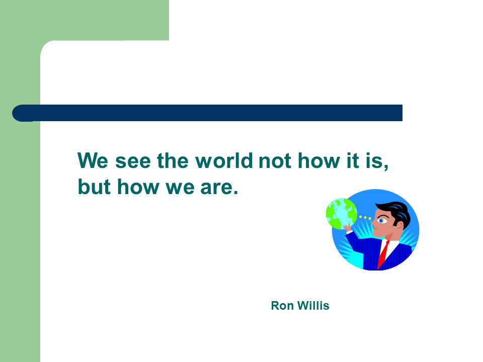 We see the world not how it is, but how we are. Ron Willis