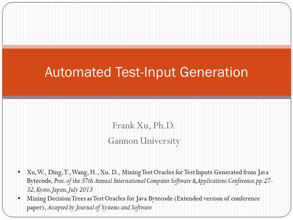 Frank Xu, Ph.D. Gannon University Automated Test-Input Generation Xu, W., Ding, T., Wang, H., Xu. D., Mining Test Oracles for Test Inputs Generated fr