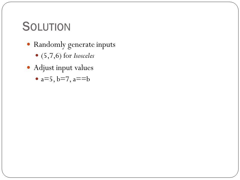 S OLUTION Randomly generate inputs (5,7,6) for Isosceles Adjust input values a=5, b=7, a==b