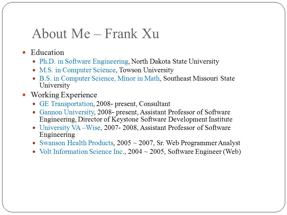 About Me – Frank Xu Education Ph.D. in Software Engineering, North Dakota State University M.S. in Computer Science, Towson University B.S. in Compute