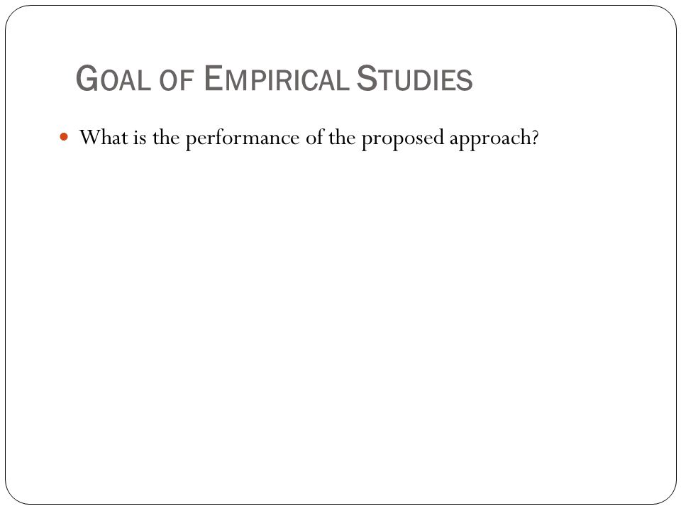 G OAL OF E MPIRICAL S TUDIES What is the performance of the proposed approach?