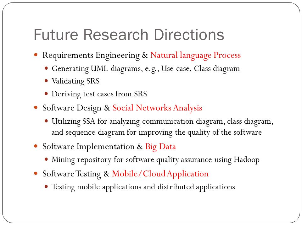 Future Research Directions Requirements Engineering & Natural language Process Generating UML diagrams, e.g., Use case, Class diagram Validating SRS Deriving test cases from SRS Software Design & Social Networks Analysis Utilizing SSA for analyzing communication diagram, class diagram, and sequence diagram for improving the quality of the software Software Implementation & Big Data Mining repository for software quality assurance using Hadoop Software Testing & Mobile/Cloud Application Testing mobile applications and distributed applications