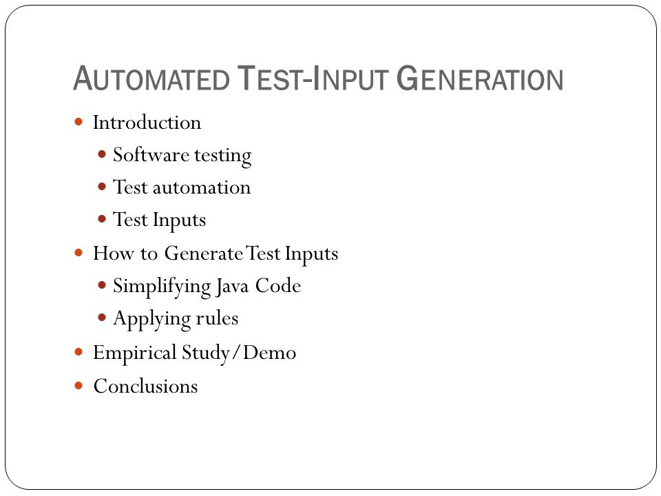 A UTOMATED T EST -I NPUT G ENERATION Introduction Software testing Test automation Test Inputs How to Generate Test Inputs Simplifying Java Code Apply