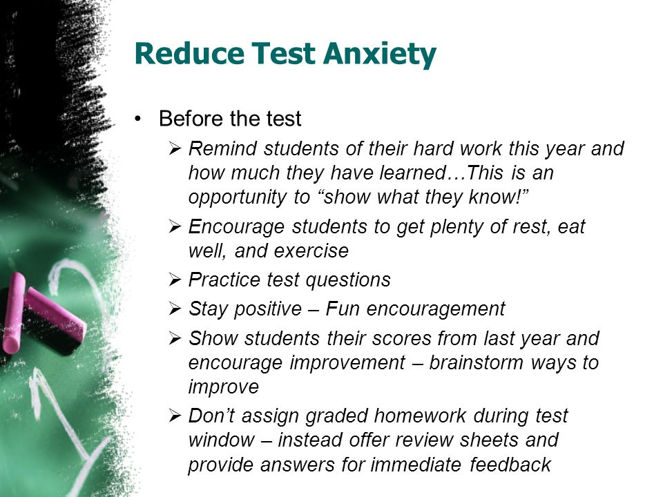 Reduce Test Anxiety Before the test  Remind students of their hard work this year and how much they have learned…This is an opportunity to show what they know!  Encourage students to get plenty of rest, eat well, and exercise  Practice test questions  Stay positive – Fun encouragement  Show students their scores from last year and encourage improvement – brainstorm ways to improve  Don't assign graded homework during test window – instead offer review sheets and provide answers for immediate feedback