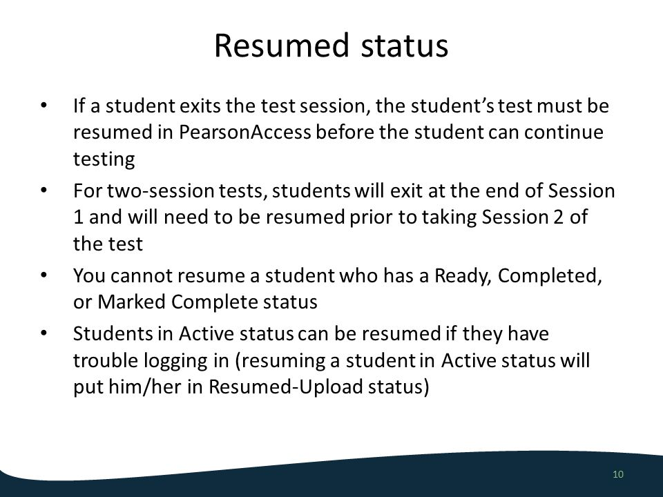 Resumed status 10 If a student exits the test session, the student's test must be resumed in PearsonAccess before the student can continue testing For two-session tests, students will exit at the end of Session 1 and will need to be resumed prior to taking Session 2 of the test You cannot resume a student who has a Ready, Completed, or Marked Complete status Students in Active status can be resumed if they have trouble logging in (resuming a student in Active status will put him/her in Resumed-Upload status)
