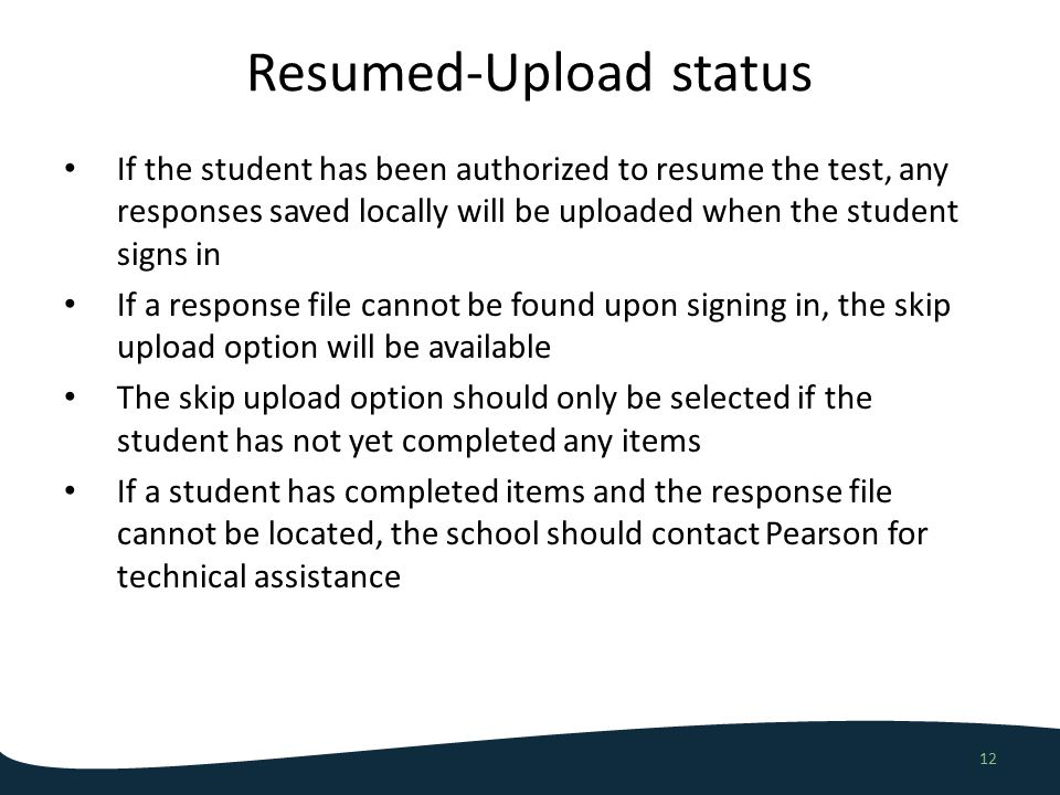 Resumed-Upload status 12 If the student has been authorized to resume the test, any responses saved locally will be uploaded when the student signs in If a response file cannot be found upon signing in, the skip upload option will be available The skip upload option should only be selected if the student has not yet completed any items If a student has completed items and the response file cannot be located, the school should contact Pearson for technical assistance