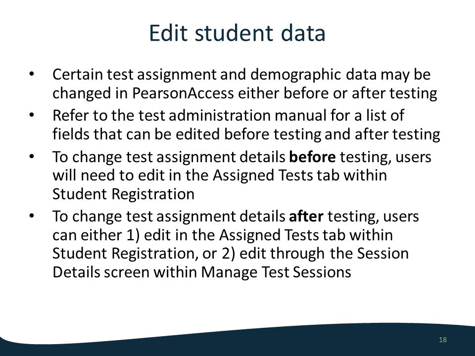 Edit student data 18 Certain test assignment and demographic data may be changed in PearsonAccess either before or after testing Refer to the test administration manual for a list of fields that can be edited before testing and after testing To change test assignment details before testing, users will need to edit in the Assigned Tests tab within Student Registration To change test assignment details after testing, users can either 1) edit in the Assigned Tests tab within Student Registration, or 2) edit through the Session Details screen within Manage Test Sessions
