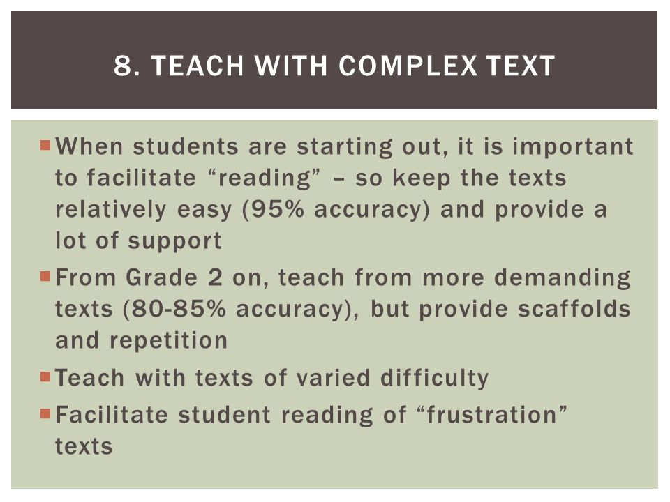  When students are starting out, it is important to facilitate reading – so keep the texts relatively easy (95% accuracy) and provide a lot of support  From Grade 2 on, teach from more demanding texts (80-85% accuracy), but provide scaffolds and repetition  Teach with texts of varied difficulty  Facilitate student reading of frustration texts 8.
