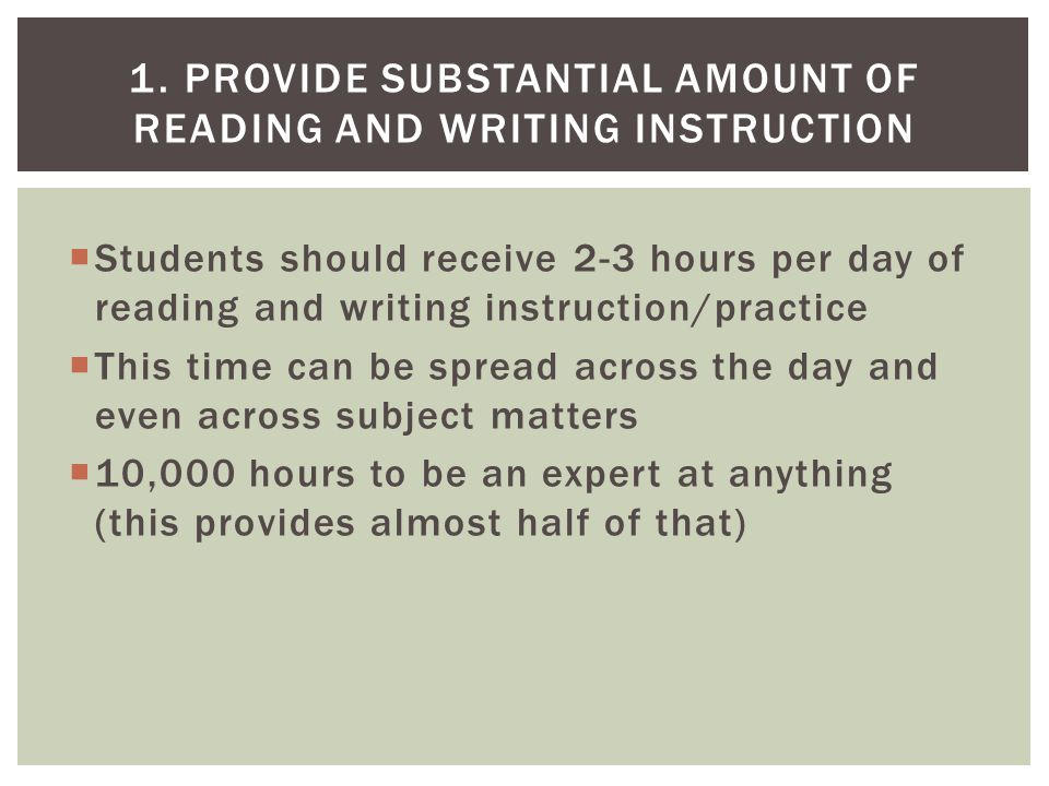  This time should be divided among word learning (decoding and meaning), oral reading fluency, reading comprehension, and writing  Teaching of these have all been proven by research to raise achievement consistently  This means that students would receive 90 hours – 135 hours per year working on key aspects of literacy 2.