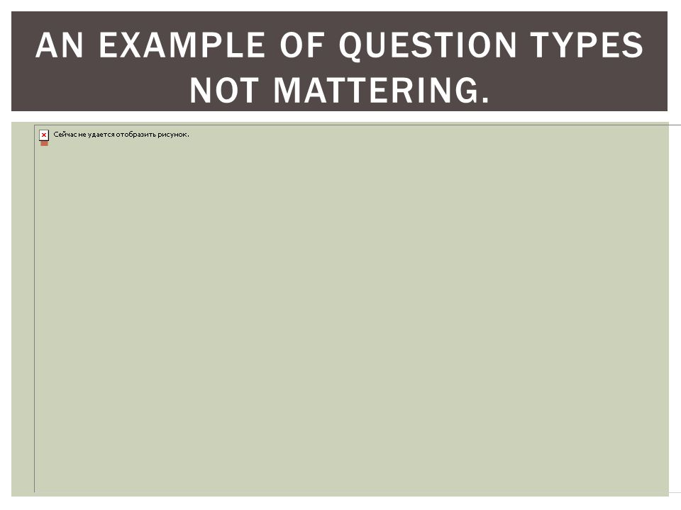 AN EXAMPLE OF QUESTION TYPES NOT MATTERING. 