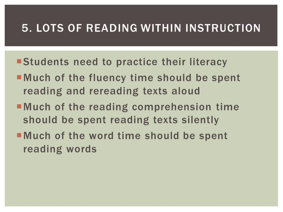  Students need to practice their literacy  Much of the fluency time should be spent reading and rereading texts aloud  Much of the reading comprehension time should be spent reading texts silently  Much of the word time should be spent reading words 5.
