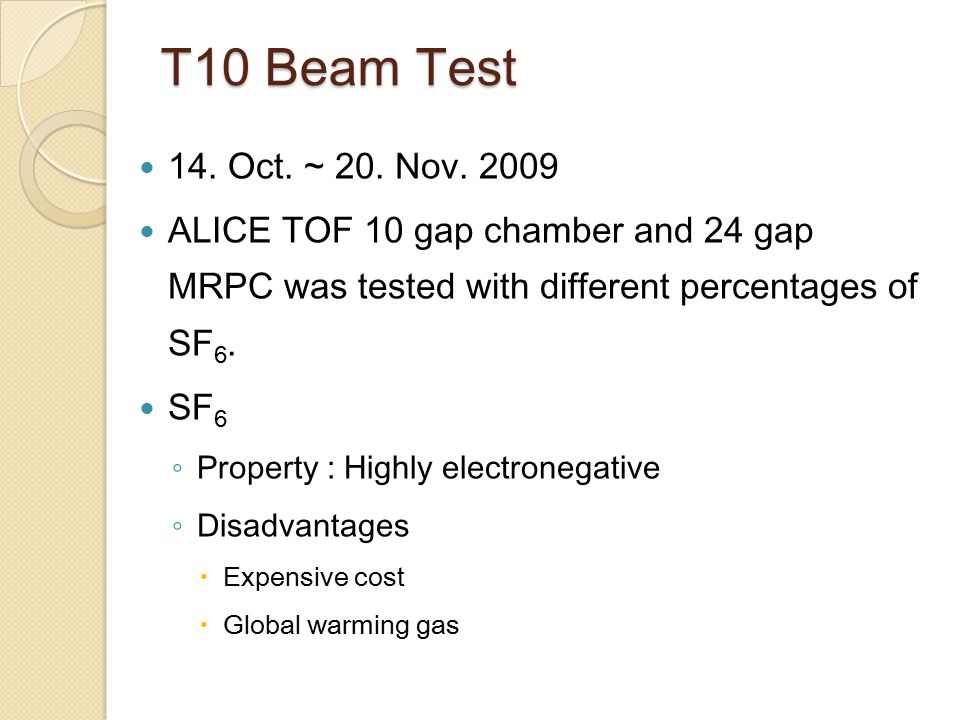 T10 Beam Test 14. Oct. ~ 20. Nov. 2009 ALICE TOF 10 gap chamber and 24 gap MRPC was tested with different percentages of SF 6. SF 6 ◦ Property : Highl