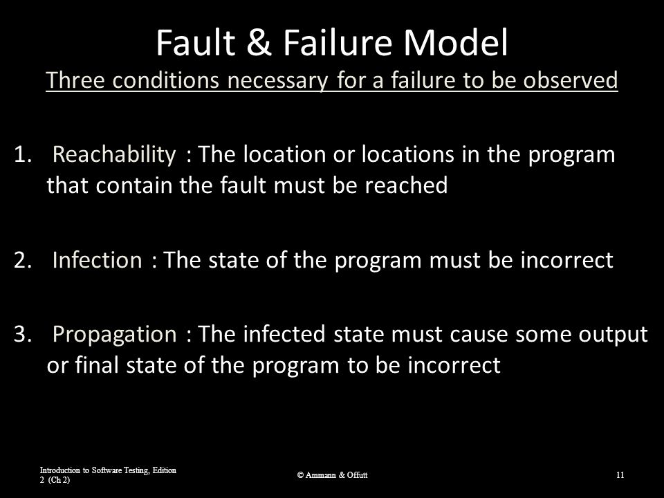 Fault & Failure Model Three conditions necessary for a failure to be observed 1. Reachability : The location or locations in the program that contain