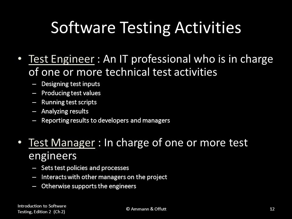 Software Testing Activities Test Engineer : An IT professional who is in charge of one or more technical test activities – Designing test inputs – Pro