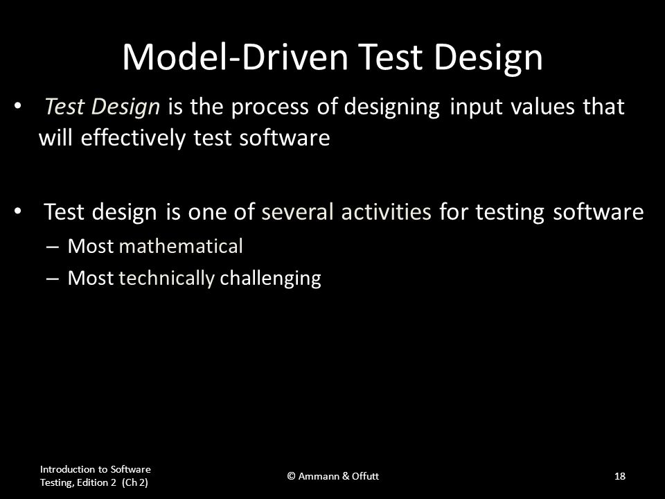 Model-Driven Test Design Test Design is the process of designing input values that will effectively test software Test design is one of several activi