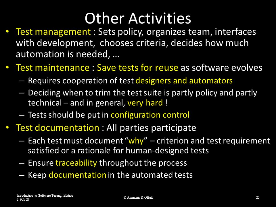 Other Activities Test management : Sets policy, organizes team, interfaces with development, chooses criteria, decides how much automation is needed,
