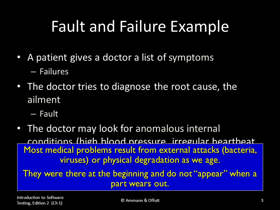 Fault and Failure Example A patient gives a doctor a list of symptoms – Failures The doctor tries to diagnose the root cause, the ailment – Fault The