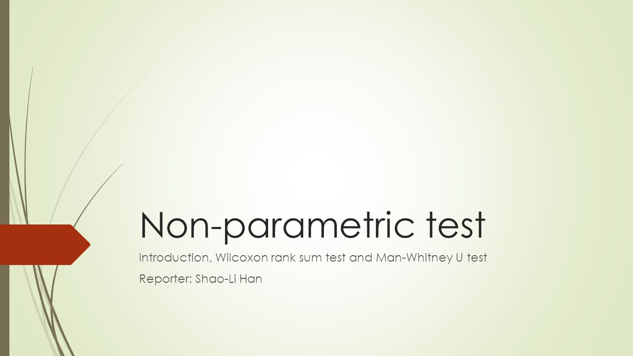 Non-parametric test Introduction, Wilcoxon rank sum test and Man-Whitney U test Reporter: Shao-Li Han