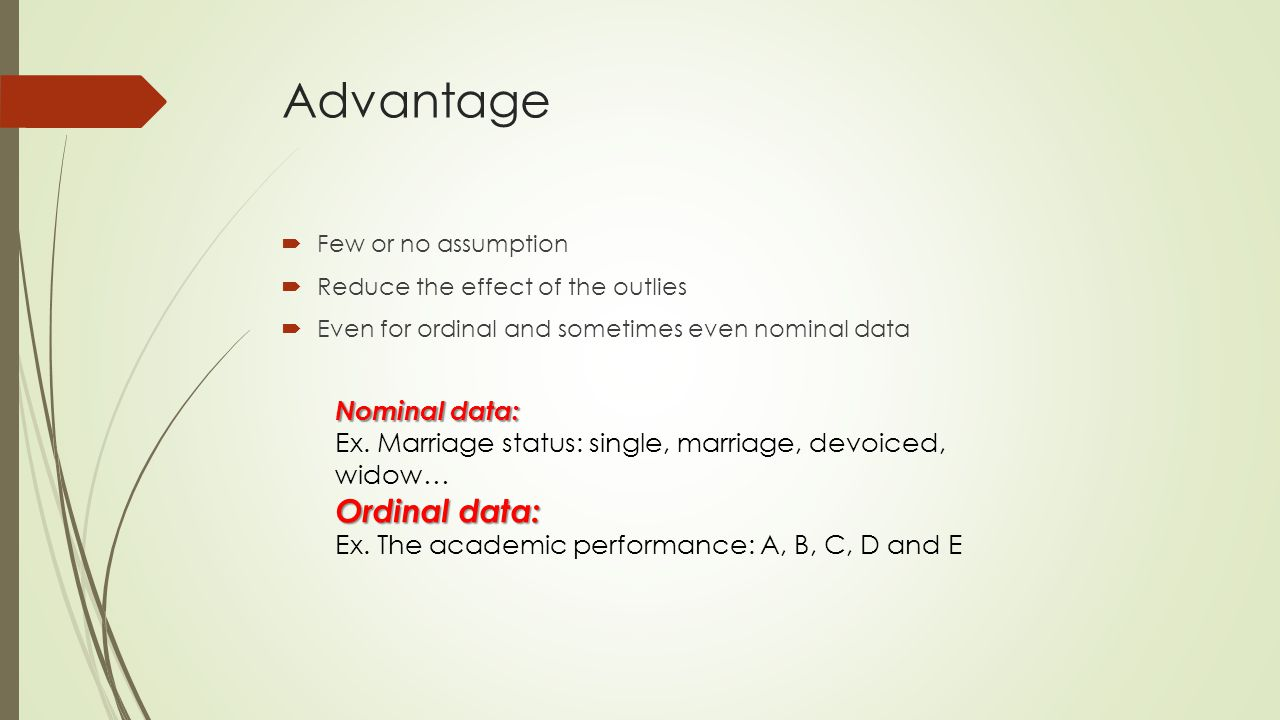 Advantage  Few or no assumption  Reduce the effect of the outlies  Even for ordinal and sometimes even nominal data Nominal data: Ex.