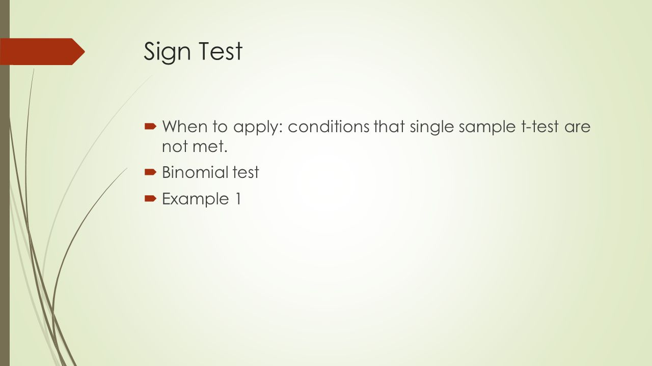 Sign Test  When to apply: conditions that single sample t-test are not met.