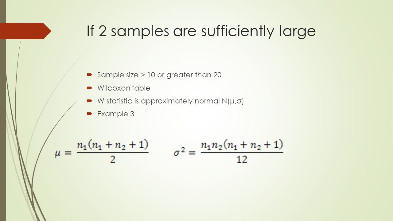 If 2 samples are sufficiently large  Sample size > 10 or greater than 20  Wilcoxon table  W statistic is approximately normal N(μ,σ)  Example 3