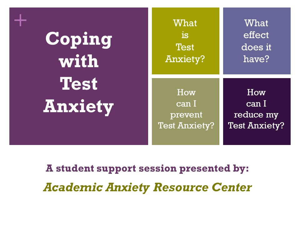 + Coping with Test Anxiety A student support session presented by: Academic Anxiety Resource Center What is Test Anxiety.