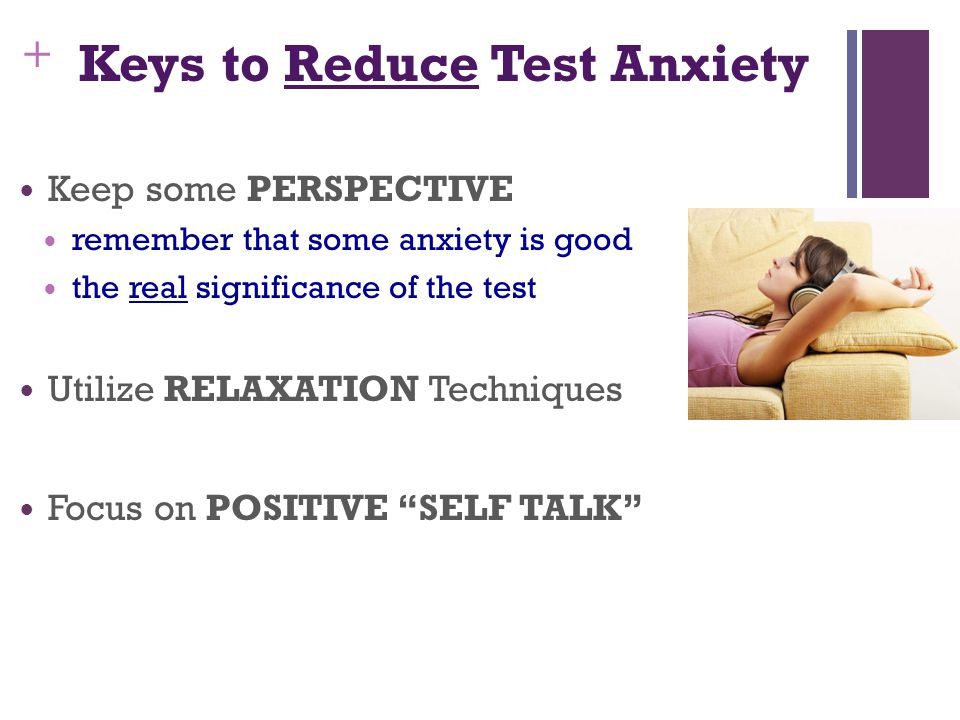 + Keys to Reduce Test Anxiety Keep some PERSPECTIVE remember that some anxiety is good the real significance of the test Utilize RELAXATION Techniques Focus on POSITIVE SELF TALK