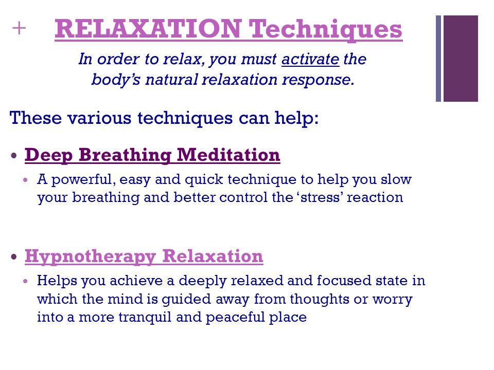 + RELAXATION Techniques In order to relax, you must activate the body's natural relaxation response.