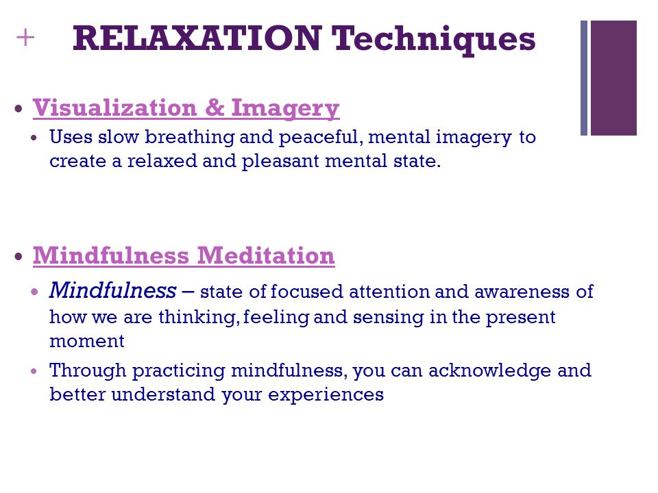 + RELAXATION Techniques Visualization & Imagery Uses slow breathing and peaceful, mental imagery to create a relaxed and pleasant mental state.
