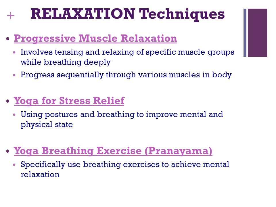 + RELAXATION Techniques Progressive Muscle Relaxation Involves tensing and relaxing of specific muscle groups while breathing deeply Progress sequentially through various muscles in body Yoga for Stress Relief Using postures and breathing to improve mental and physical state Yoga Breathing Exercise (Pranayama) Specifically use breathing exercises to achieve mental relaxation