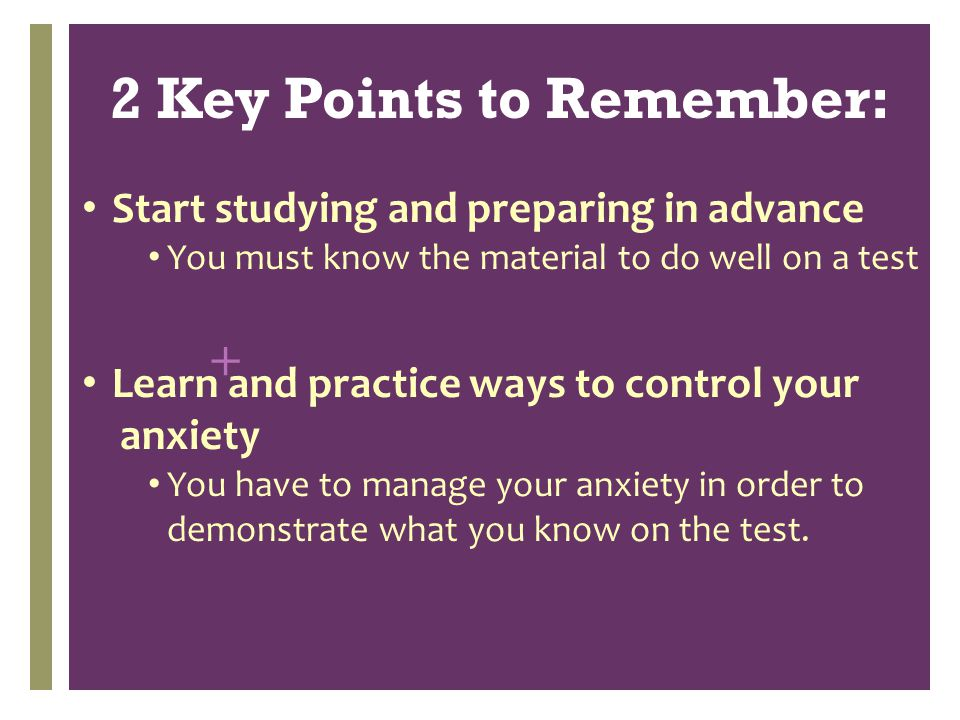 + Start studying and preparing in advance You must know the material to do well on a test Learn and practice ways to control your anxiety You have to manage your anxiety in order to demonstrate what you know on the test.
