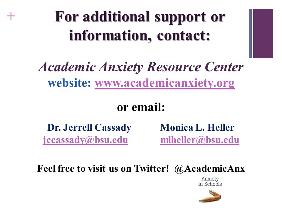 + For additional support or information, contact: Academic Anxiety Resource Center website: www.academicanxiety.orgwww.academicanxiety.org or email: Dr.
