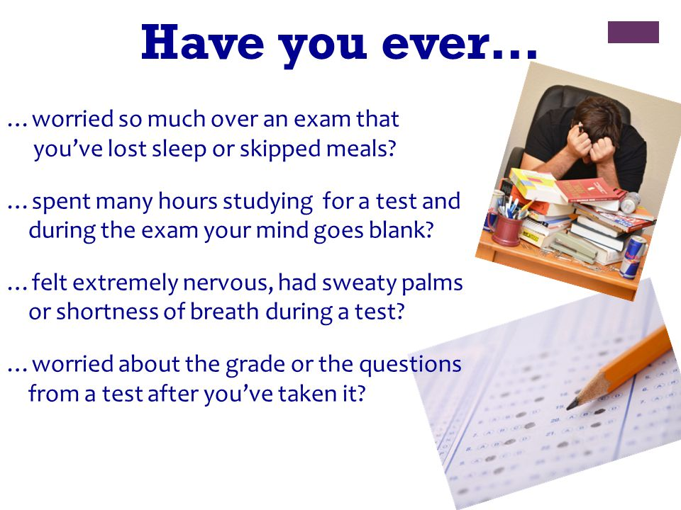 Have you ever… …worried so much over an exam that you've lost sleep or skipped meals.