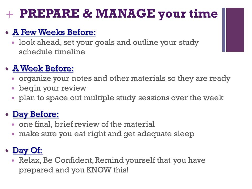 + PREPARE & MANAGE your time A Few Weeks Before: A Few Weeks Before: look ahead, set your goals and outline your study schedule timeline A Week Before: A Week Before: organize your notes and other materials so they are ready begin your review plan to space out multiple study sessions over the week Day Before: Day Before: one final, brief review of the material make sure you eat right and get adequate sleep Day Of: Day Of: Relax, Be Confident, Remind yourself that you have prepared and you KNOW this!