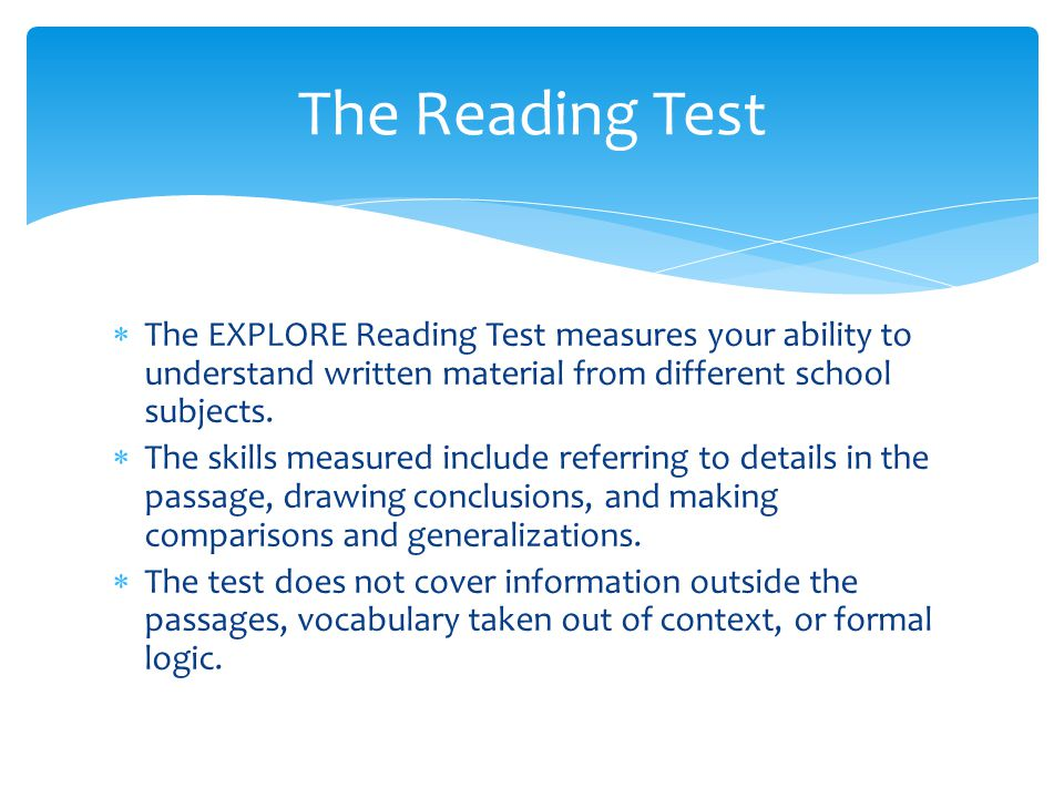  The EXPLORE Reading Test measures your ability to understand written material from different school subjects.  The skills measured include referrin