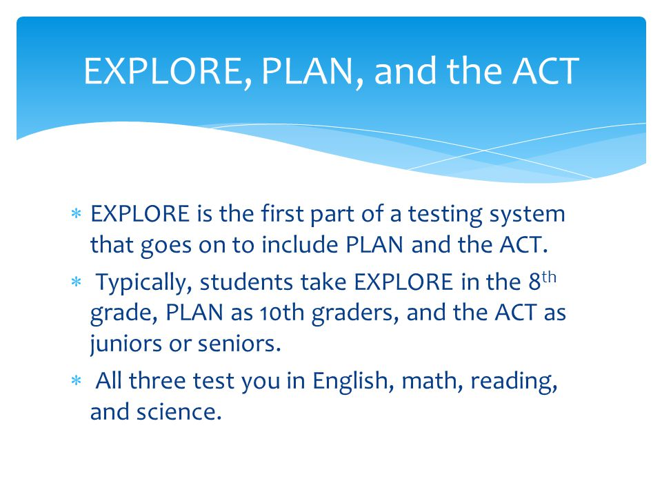  EXPLORE is the first part of a testing system that goes on to include PLAN and the ACT.  Typically, students take EXPLORE in the 8 th grade, PLAN a