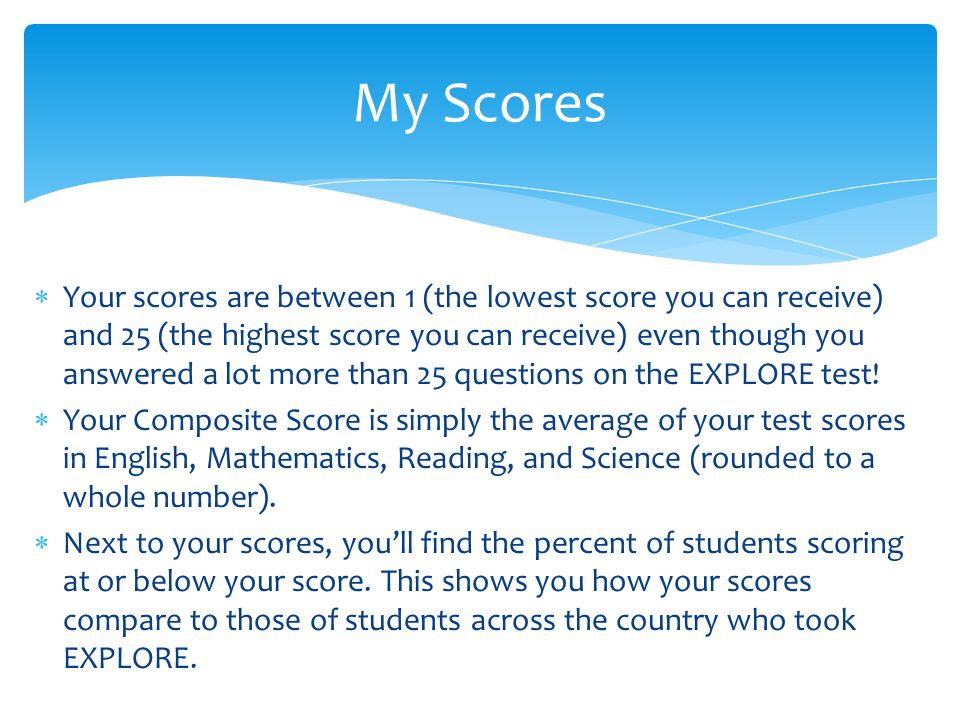  Your scores are between 1 (the lowest score you can receive) and 25 (the highest score you can receive) even though you answered a lot more than 25