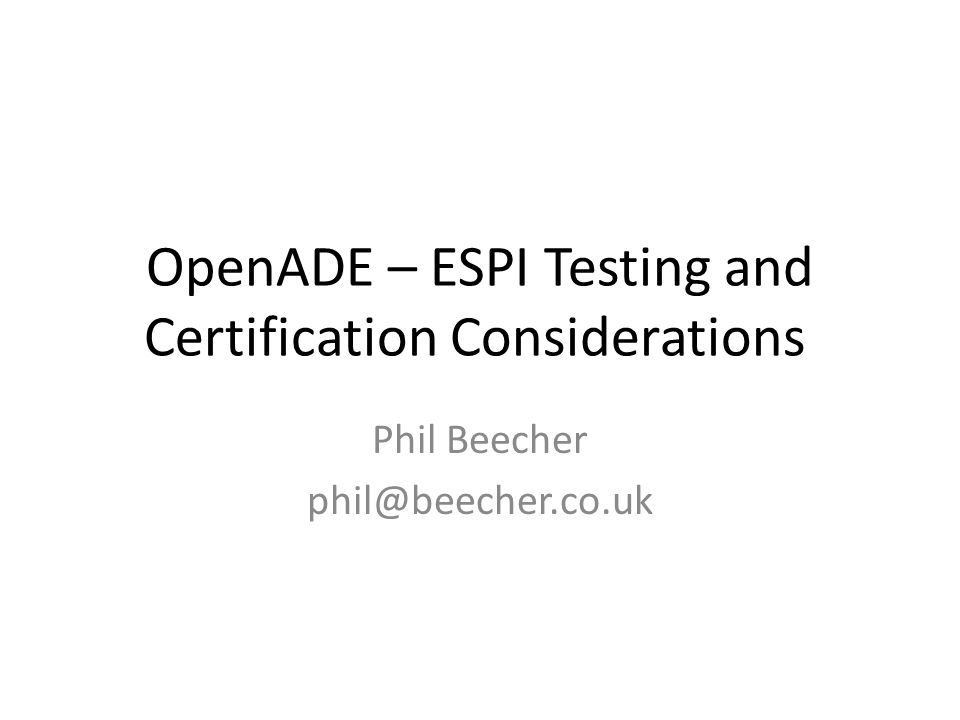 OpenADE – ESPI Testing and Certification Considerations Phil Beecher phil@beecher.co.uk