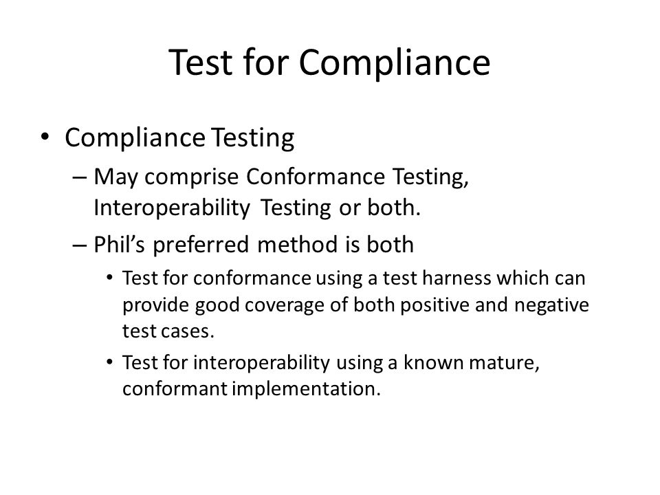 Test for Compliance Compliance Testing – May comprise Conformance Testing, Interoperability Testing or both.