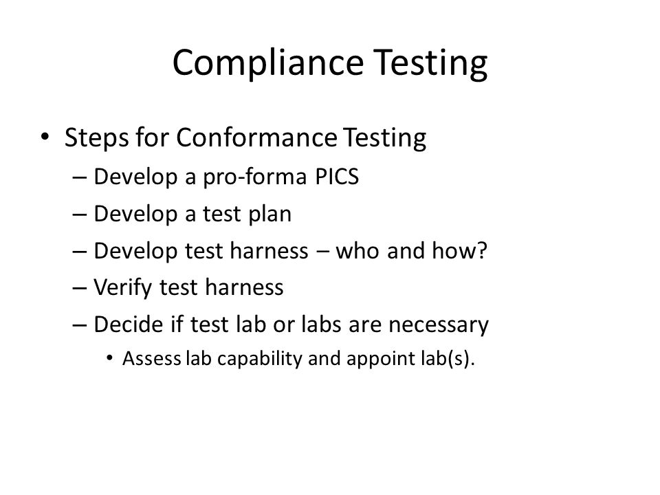Compliance Testing Steps for Conformance Testing – Develop a pro-forma PICS – Develop a test plan – Develop test harness – who and how.