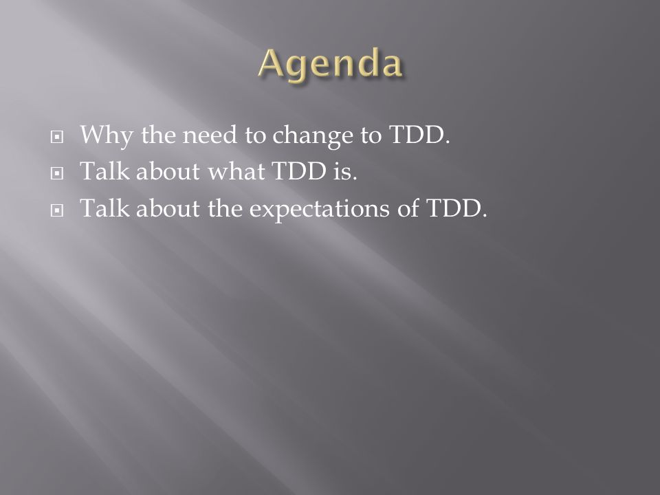  Why the need to change to TDD.  Talk about what TDD is.  Talk about the expectations of TDD.