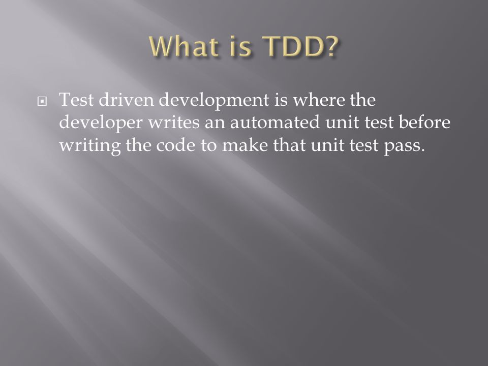  Test driven development is where the developer writes an automated unit test before writing the code to make that unit test pass.