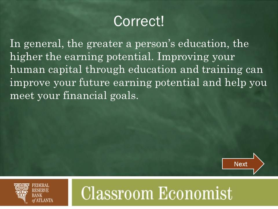 Correct! In general, the greater a person's education, the higher the earning potential. Improving your human capital through education and training c